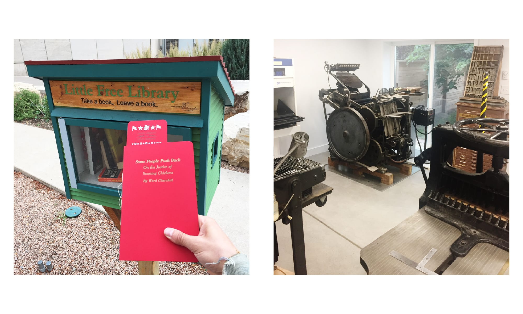 Left: Placing a reprint zine of the infamous Ward Churchill essay in the Little Free Library at the Colorado History Museum. Right: The press room of is PRESS with a Chandler and Price Craftsmen 10x15 letterpress and little peek-a-boos of an AB Dick 360, and a Chandler and Price guillotine cutter.